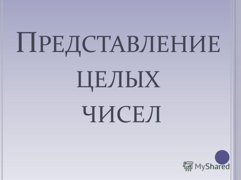 П РЕДСТАВЛЕНИЕ ЦЕЛЫХ ЧИСЕЛ