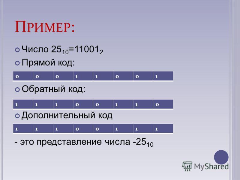 П РИМЕР : Число 25 10 =11001 2 Прямой код: Обратный код: Дополнительный код - это представление числа -25 10 00011001 11100110 11100111