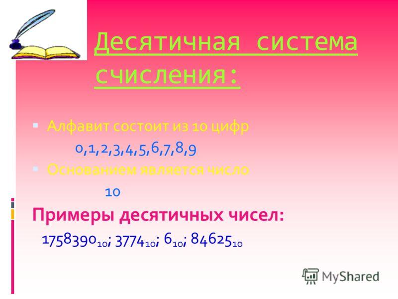 Десятичная система счисления: Алфавит состоит из 10 цифр 0,1,2,3,4,5,6,7,8,9 Основанием является число 10 Примеры десятичных чисел: 1758390 10 ; 3774 10 ; 6 10 ; 84625 10