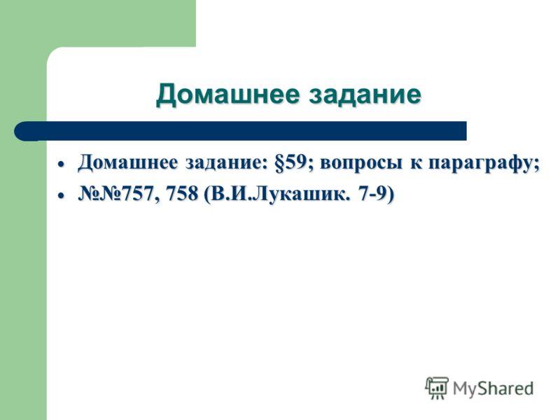 Домашнее задание Домашнее задание: §59; вопросы к параграфу; Домашнее задание: §59; вопросы к параграфу; 757, 758 (В.И.Лукашик. 7-9) 757, 758 (В.И.Лукашик. 7-9)