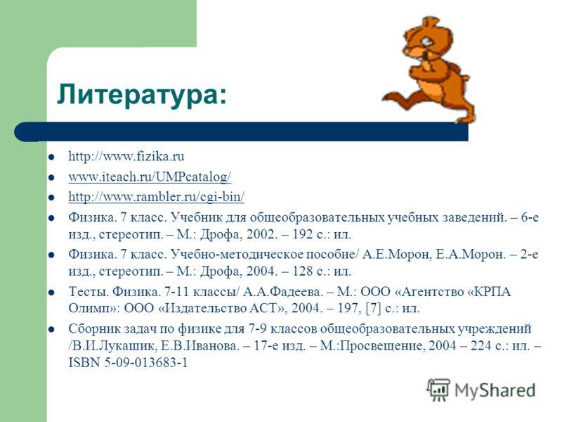 Литература: http://www.fizika.ru www.iteach.ru/UMPcatalog/ http://www.rambler.ru/cgi-bin/ Физика. 7 класс. Учебник для общеобразовательных учебных заведений. – 6-е изд., стереотип. – М.: Дрофа, 2002. – 192 с.: ил. Физика. 7 класс. Учебно-методическое
