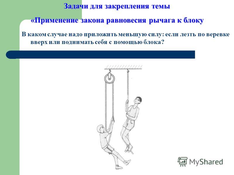 В каком случае надо приложить меньшую силу: если лезть по веревке вверх или поднимать себя с помощью блока? Задачи для закрепления темы «Применение закона равновесия рычага к блоку