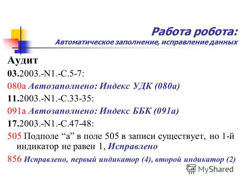 Работа робота: Автоматическое заполнение, исправление данных Аудит 03.2003.-N1.-С.5-7: 080a Автозаполнено: Индекс УДК (080а) 11.2003.-N1.-С.33-35: 091a Автозаполнено: Индекс ББК (091а) 17.2003.-N1.-С.47-48: 505 Подполе а в поле 505 в записи существуе