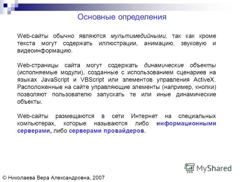 Основные определения © Николаева Вера Александровна, 2007 Web-сайты обычно являются мультимедийными, так как кроме текста могут содержать иллюстрации, анимацию, звуковую и видеоинформацию. Web-страницы сайта могут содержать динамические объекты (испо