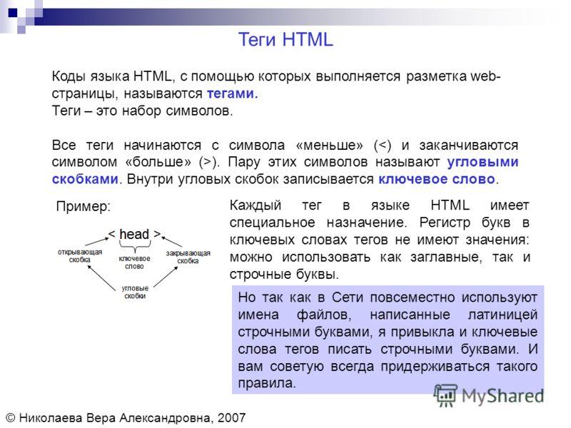 Коды языка HTML, с помощью которых выполняется разметка web- страницы, называются тегами. Теги – это набор символов. Все теги начинаются с символа «меньше» ( ). Пару этих символов называют угловыми скобками. Внутри угловых скобок записывается ключево