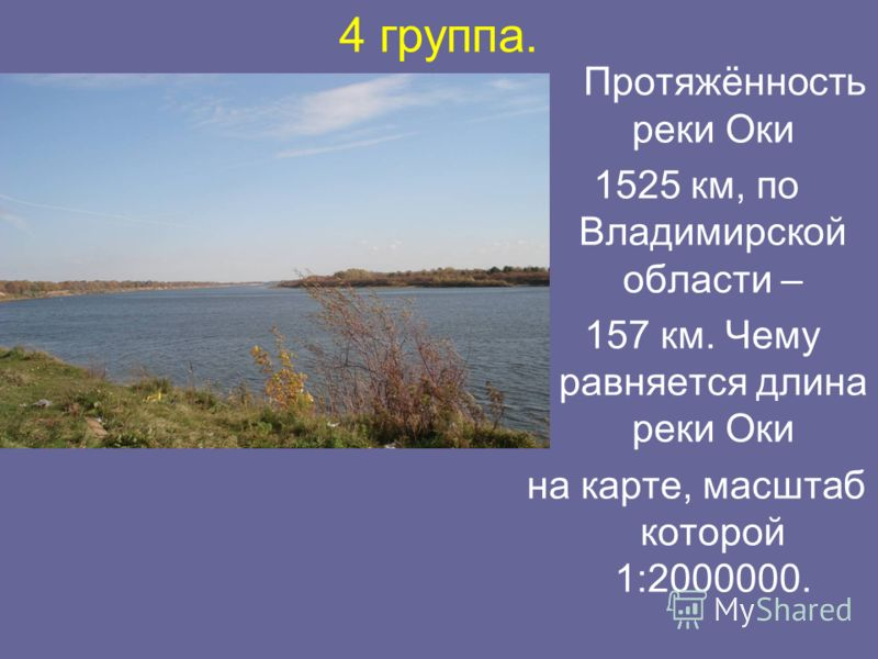 4 группа. Протяжённость реки Оки 1525 км, по Владимирской области – 157 км. Чему равняется длина реки Оки на карте, масштаб которой 1:2000000.