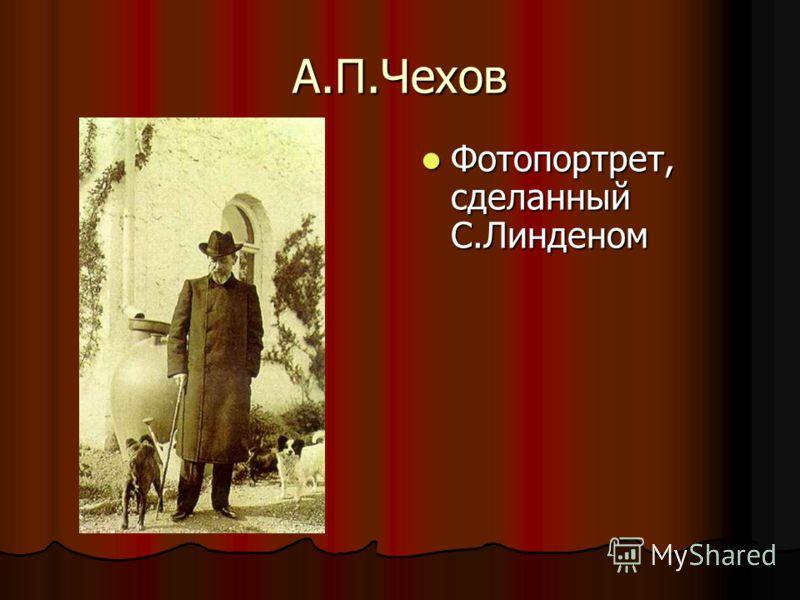 А.П.Чехов Фотопортрет, сделанный С.Линденом Фотопортрет, сделанный С.Линденом