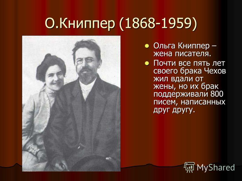 О.Книппер (1868-1959) Ольга Книппер – жена писателя. Ольга Книппер – жена писателя. Почти все пять лет своего брака Чехов жил вдали от жены, но их брак поддерживали 800 писем, написанных друг другу. Почти все пять лет своего брака Чехов жил вдали от