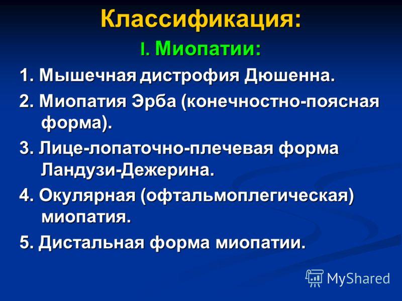 Классификация: I. Миопатии: 1. Мышечная дистрофия Дюшенна. 1. Мышечная дистрофия Дюшенна. 2. Миопатия Эрба (конечностно-поясная форма). 2. Миопатия Эрба (конечностно-поясная форма). 3. Лице-лопаточно-плечевая форма Ландузи-Дежерина. 3. Лице-лопаточно