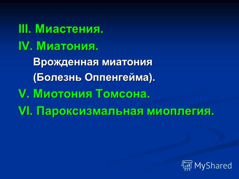 III. Миастения. IV. Миатония. Врожденная миатония Врожденная миатония (Болезнь Оппенгейма). (Болезнь Оппенгейма). V. Миотония Томсона. VI. Пароксизмальная миоплегия.