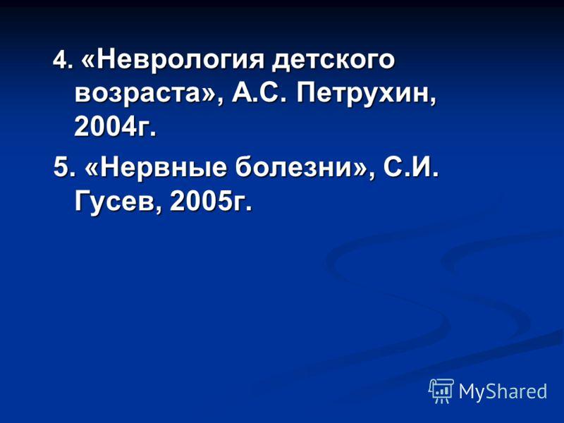 4. «Неврология детского возраста», А.С. Петрухин, 2004г. 5. «Нервные болезни», С.И. Гусев, 2005г.