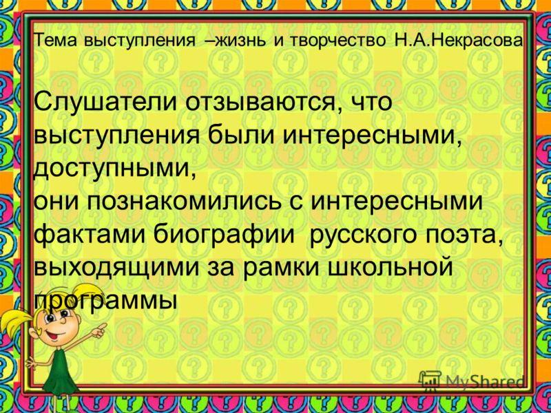 Тема выступления –жизнь и творчество Н.А.Некрасова Слушатели отзываются, что выступления были интересными, доступными, они познакомились с интересными фактами биографии русского поэта, выходящими за рамки школьной программы