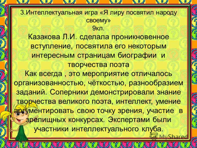 3.Интеллектуальная игра «Я лиру посвятил народу своему» 9кл. Казакова Л.И. сделала проникновенное вступление, посвятила его некоторым интересным страницам биографии и творчества поэта Как всегда, это мероприятие отличалось организованностью, чёткость