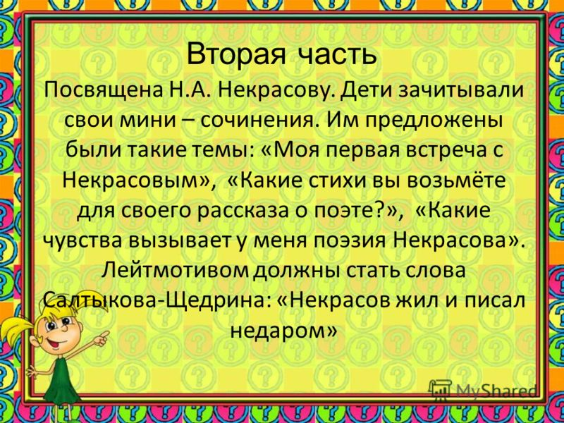 Вторая часть Посвящена Н.А. Некрасову. Дети зачитывали свои мини – сочинения. Им предложены были такие темы: «Моя первая встреча с Некрасовым», «Какие стихи вы возьмёте для своего рассказа о поэте?», «Какие чувства вызывает у меня поэзия Некрасова».