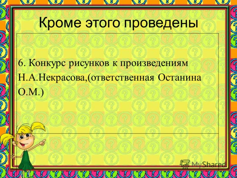 Кроме этого проведены 6. Конкурс рисунков к произведениям Н.А.Некрасова,(ответственная Останина О.М.)