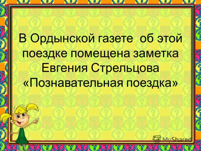 В Ордынской газете об этой поездке помещена заметка Евгения Стрельцова «Познавательная поездка»