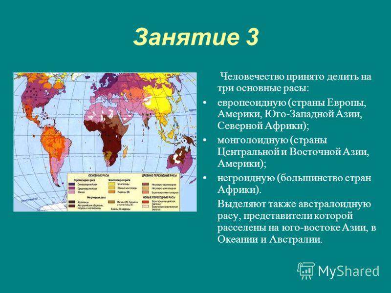 Занятие 3 Человечество принято делить на три основные расы: европеоидную (страны Европы, Америки, Юго-Западной Азии, Северной Африки); монголоидную (страны Центральной и Восточной Азии, Америки); негроидную (большинство стран Африки). Выделяют также