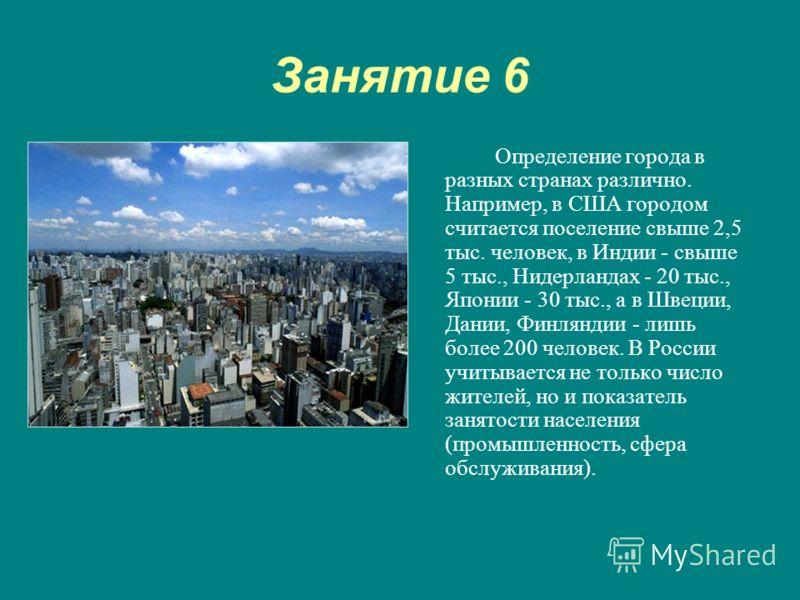 Занятие 6 Определение города в разных странах различно. Например, в США городом считается поселение свыше 2,5 тыс. человек, в Индии - свыше 5 тыс., Нидерландах - 20 тыс., Японии - 30 тыс., а в Швеции, Дании, Финляндии - лишь более 200 человек. В Росс