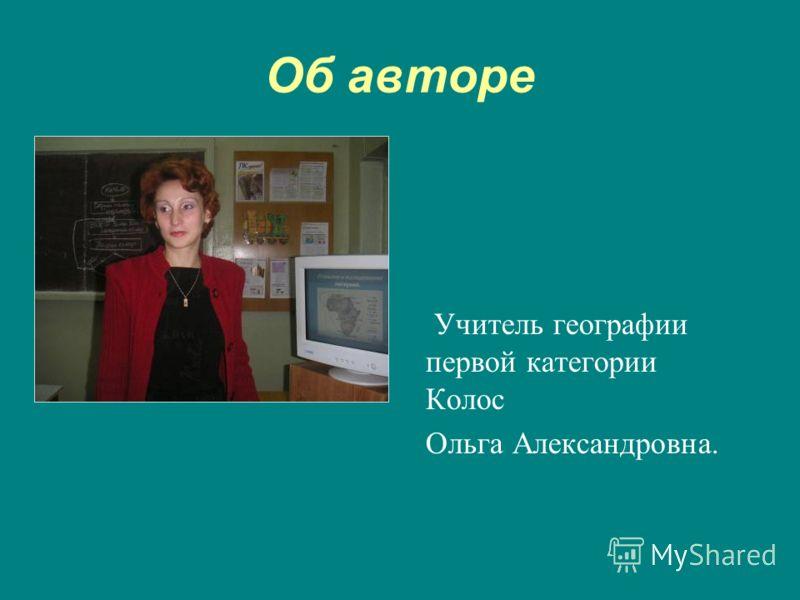 Об авторе Учитель географии первой категории Колос Ольга Александровна.