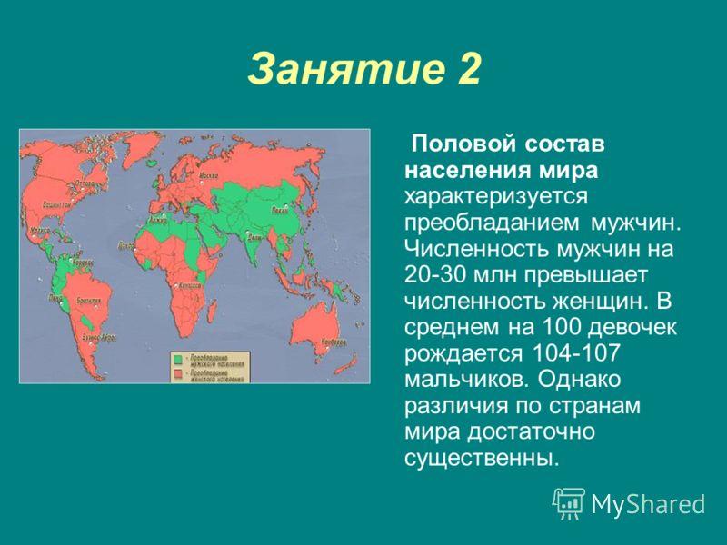 Занятие 2 Половой состав населения мира характеризуется преобладанием мужчин. Численность мужчин на 20-30 млн превышает численность женщин. В среднем на 100 девочек рождается 104-107 мальчиков. Однако различия по странам мира достаточно существенны.