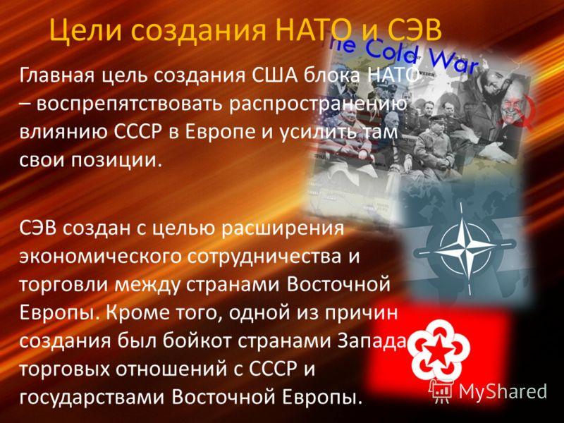 Цели создания НАТО и СЭВ Главная цель создания США блока НАТО – воспрепятствовать распространению влиянию СССР в Европе и усилить там свои позиции. СЭВ создан с целью расширения экономического сотрудничества и торговли между странами Восточной Европы