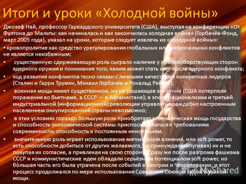 Итоги и уроки «Холодной войны» Джозеф Най, профессор Гарвардского университета (США), выступая на конференции «От Фултона до Мальты: как начиналась и как закончилась холодная война» (Горбачёв-Фонд, март 2005 года), указал на уроки, которые следует из