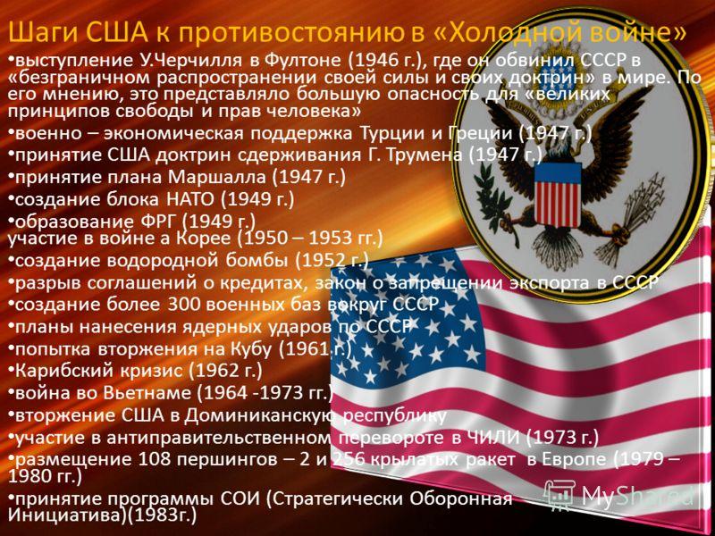 Шаги США к противостоянию в «Холодной войне» выступление У.Черчилля в Фултоне (1946 г.), где он обвинил СССР в «безграничном распространении своей силы и своих доктрин» в мире. По его мнению, это представляло большую опасность для «великих принципов