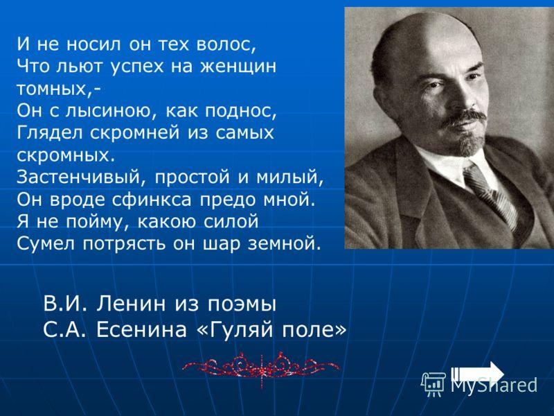 И не носил он тех волос, Что льют успех на женщин томных,- Он с лысиною, как поднос, Глядел скромней из самых скромных. Застенчивый, простой и милый, Он вроде сфинкса предо мной. Я не пойму, какою силой Сумел потрясть он шар земной. В.И. Ленин из поэ