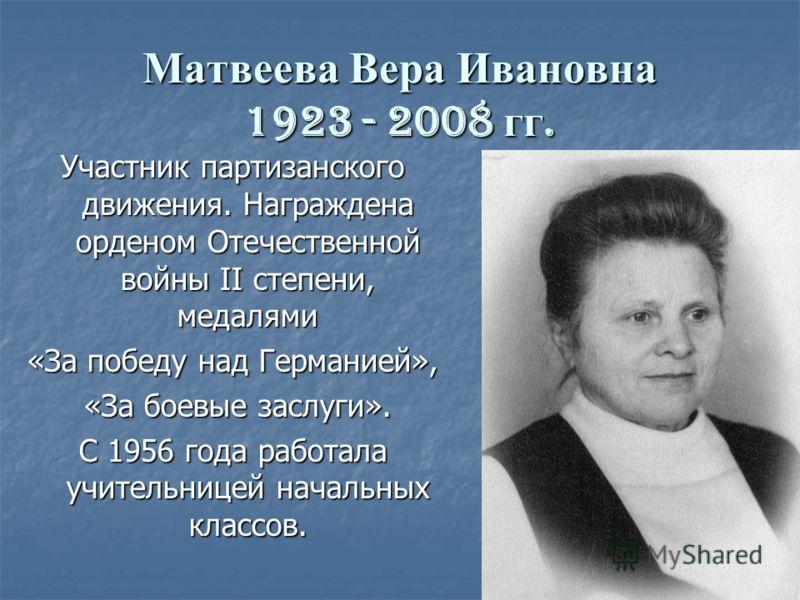 Матвеева Вера Ивановна 1923 - 2008 гг. Участник партизанского движения. Награждена орденом Отечественной войны II степени, медалями «За победу над Германией», «За боевые заслуги». «За боевые заслуги». С 1956 года работала учительницей начальных класс