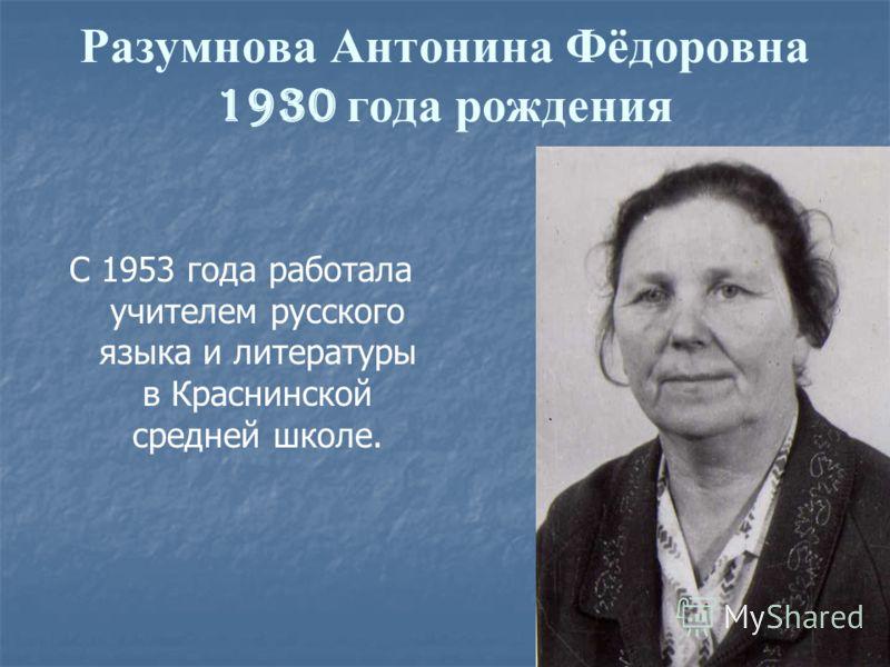 Разумнова Антонина Фёдоровна 1930 года рождения С 1953 года работала учителем русского языка и литературы в Краснинской средней школе.