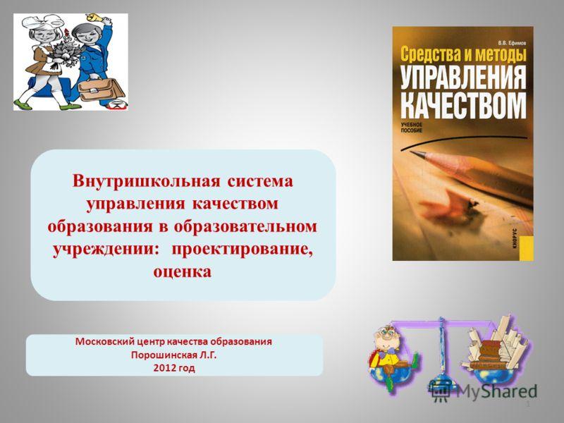 1 Внутришкольная система управления качеством образования в образовательном учреждении: проектирование, оценка Московский центр качества образования П