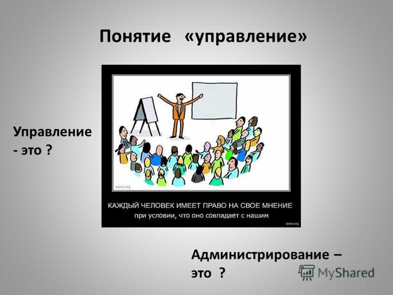 5 Понятие «управление» Управление - это ? Администрирование – это ?