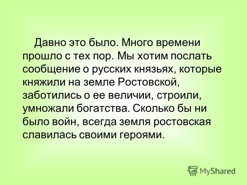 Давно это было. Много времени прошло с тех пор. Мы хотим послать сообщение о русских князьях, которые княжили на земле Ростовской, заботились о ее величии, строили, умножали богатства. Сколько бы ни было войн, всегда земля ростовская славилась своими