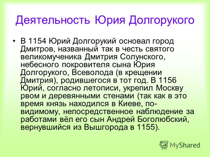 Деятельность Юрия Долгорукого В 1154 Юрий Долгорукий основал город Дмитров, названный так в честь святого великомученика Дмитрия Солунского, небесного покровителя сына Юрия Долгорукого, Всеволода (в крещении Дмитрия), родившегося в тот год. В 1156 Юр
