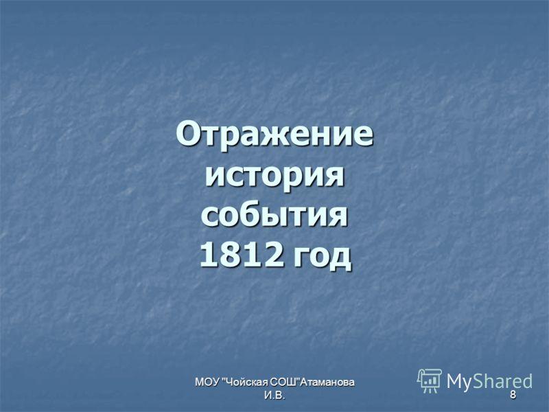 МОУ Чойская СОШАтаманова И.В.8 Отражение история события 1812 год