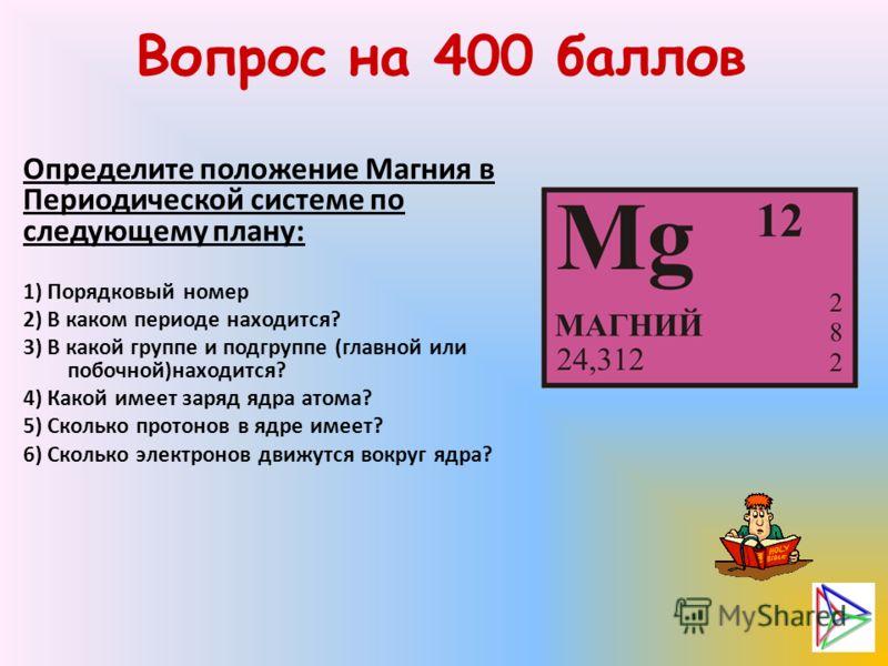 Вопрос на 400 баллов Определите положение Магния в Периодической системе по следующему плану: 1) Порядковый номер 2) В каком периоде находится? 3) В какой группе и подгруппе (главной или побочной)находится? 4) Какой имеет заряд ядра атома? 5) Сколько