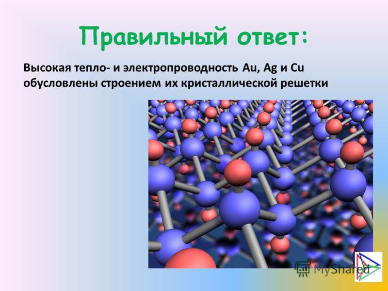 Правильный ответ: Высокая тепло- и электропроводность Au, Ag и Cu обусловлены строением их кристаллической решетки