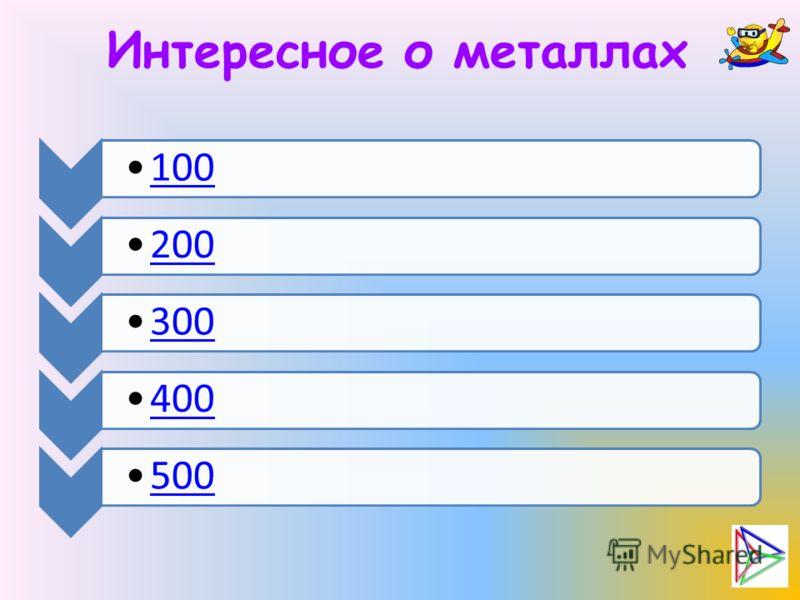 Интересное о металлах 100 200 300 400 500