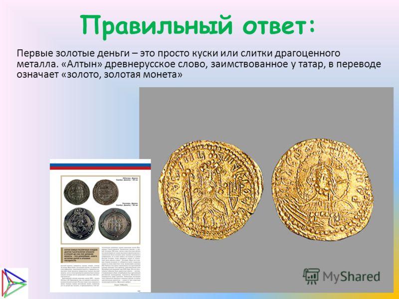 Правильный ответ: Первые золотые деньги – это просто куски или слитки драгоценного металла. «Алтын» древнерусское слово, заимствованное у татар, в переводе означает «золото, золотая монета»
