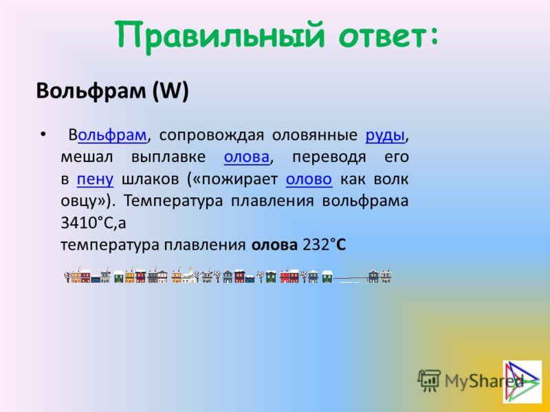 Правильный ответ: Вольфрам (W) Вольфрам, сопровождая оловянные руды, мешал выплавке олова, переводя его в пену шлаков («пожирает олово как волк овцу»). Температура плавления вольфрама 3410°С,а температура плавления олова 232°Сольфрамрудыоловапенуолов