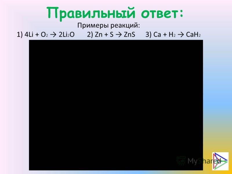 Правильный ответ: Примеры реакций: 1) 4Li + O 2 2Li 2 O 2) Zn + S ZnS 3) Ca + H 2 CaH 2