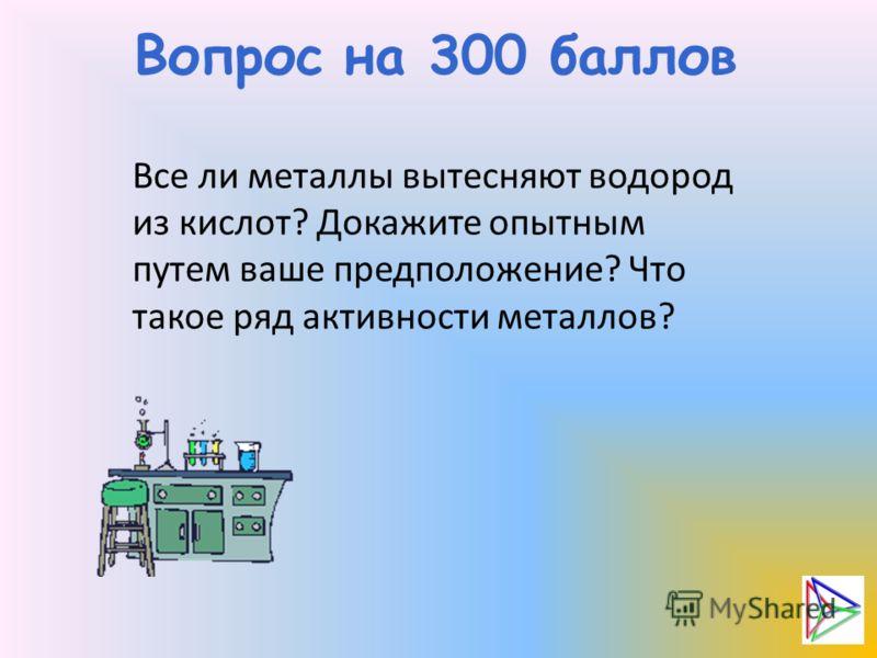 Вопрос на 300 баллов Все ли металлы вытесняют водород из кислот? Докажите опытным путем ваше предположение? Что такое ряд активности металлов?