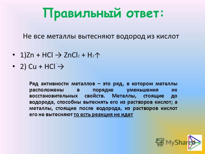 Правильный ответ: Не все металлы вытесняют водород из кислот 1)Zn + HCl ZnCl 2 + H 2 2) Cu + HCl Ряд активности металлов – это ряд, в котором металлы расположены в порядке уменьшения их восстановительных свойств. Металлы, стоящие до водорода, способн