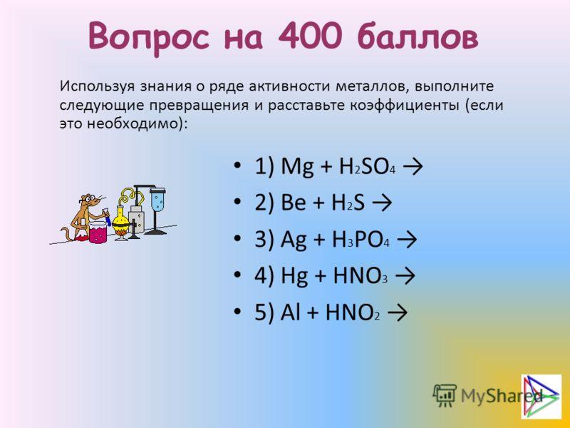 Вопрос на 400 баллов Используя знания о ряде активности металлов, выполните следующие превращения и расставьте коэффициенты (если это необходимо): 1) Mg + H 2 SO 4 2) Be + H 2 S 3) Ag + H 3 PO 4 4) Hg + HNO 3 5) Al + HNO 2