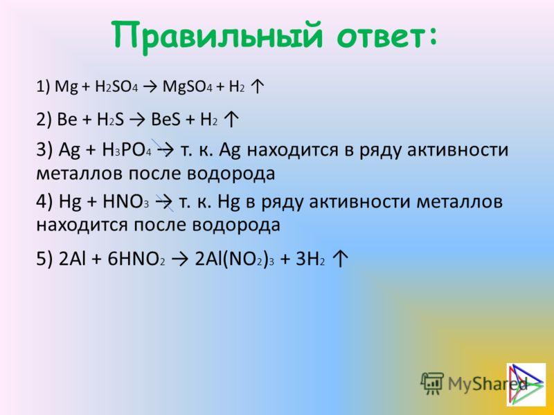 Правильный ответ: 1) Mg + H 2 SO 4 MgSO 4 + H 2 2) Be + H 2 S BeS + H 2 3) Ag + H 3 PO 4 т. к. Ag находится в ряду активности металлов после водорода 4) Hg + HNO 3 т. к. Hg в ряду активности металлов находится после водорода 5) 2Al + 6HNO 2 2Al(NO 2