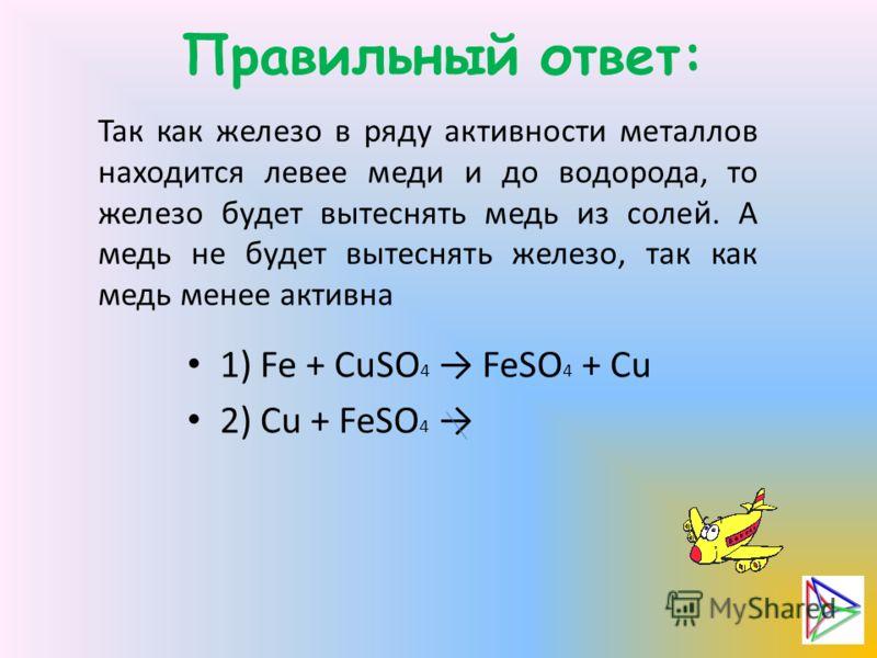 Правильный ответ: Так как железо в ряду активности металлов находится левее меди и до водорода, то железо будет вытеснять медь из солей. А медь не будет вытеснять железо, так как медь менее активна 1) Fe + CuSO 4 FeSO 4 + Cu 2) Cu + FeSO 4