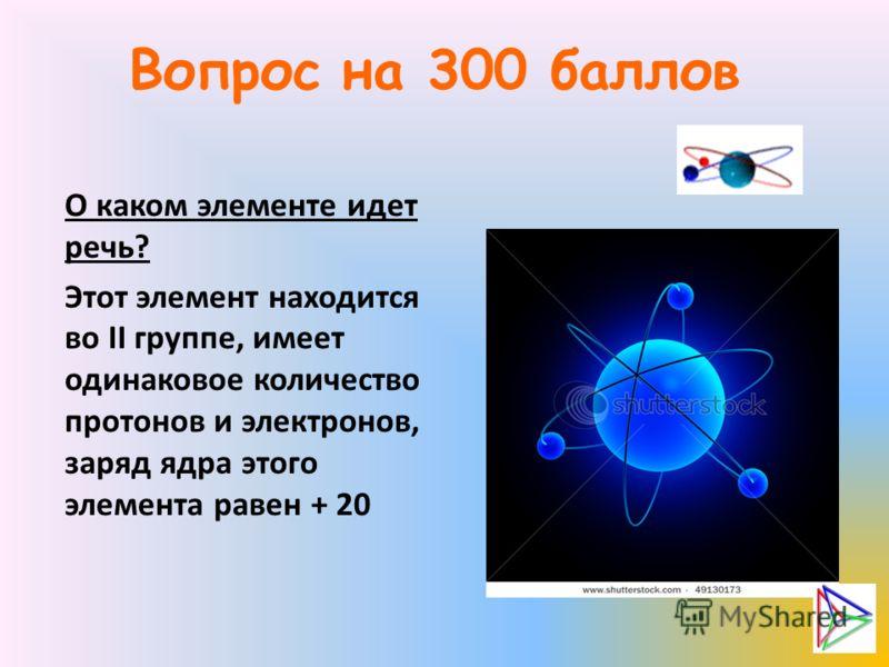 Вопрос на 300 баллов О каком элементе идет речь? Этот элемент находится во ІІ группе, имеет одинаковое количество протонов и электронов, заряд ядра этого элемента равен + 20