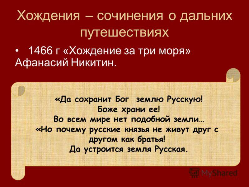 Хождения – сочинения о дальних путешествиях 1466 г «Хождение за три моря» Афанасий Никитин. В нем Афанасий рассказал о долгом путешествии по странам Востока где он прожил 1466-1468 гг. 1466 – он отправился на Северный Кавказ Затем в Иран и Индию где