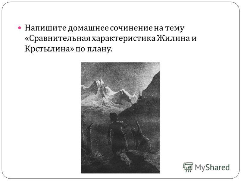 Напишите домашнее сочинение на тему « Сравнительная характеристика Жилина и Крстылина » по плану.