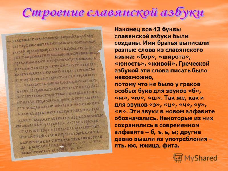 Наконец все 43 буквы славянской азбуки были созданы. Ими братья выписали разные слова из славянского языка: «бор», «широта», «юность», «живой». Греческой азбукой эти слова писать было невозможно, потому что не было у греков особых букв для звуков «б»